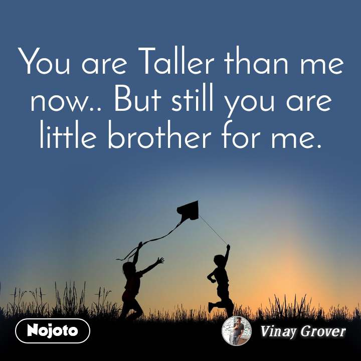 You are Taller than me now.. But still you are little brother for me.