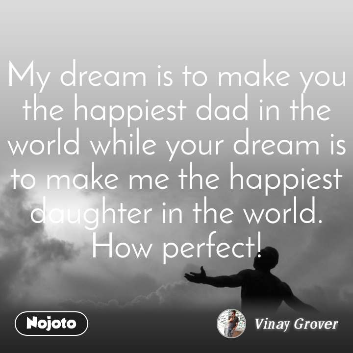 My dream is to make you the happiest dad in the world while your dream is to make me the happiest daughter in the world. How perfect!