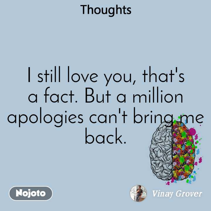 Thoughts I still love you, that's a fact. But a million apologies can't bring me back.