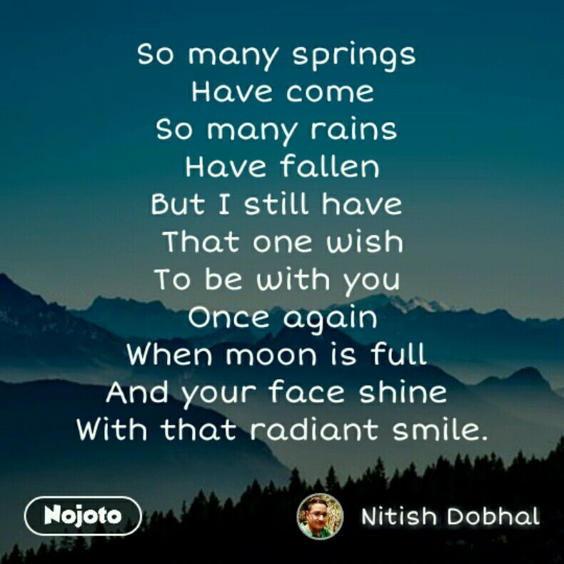 So many springs  Have come So many rains  Have fallen But I still have  That one wish To be with you  Once again When moon is full  And your face shine  With that radiant smile.