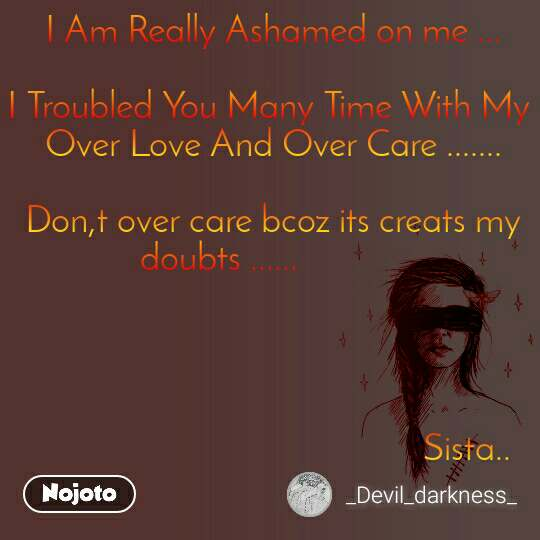 I Am Really Ashamed on me ...  I Troubled You Many Time With My  Over Love And Over Care .......  Don,t over care bcoz its creats my doubts ......                                                                                                                                              Sista..