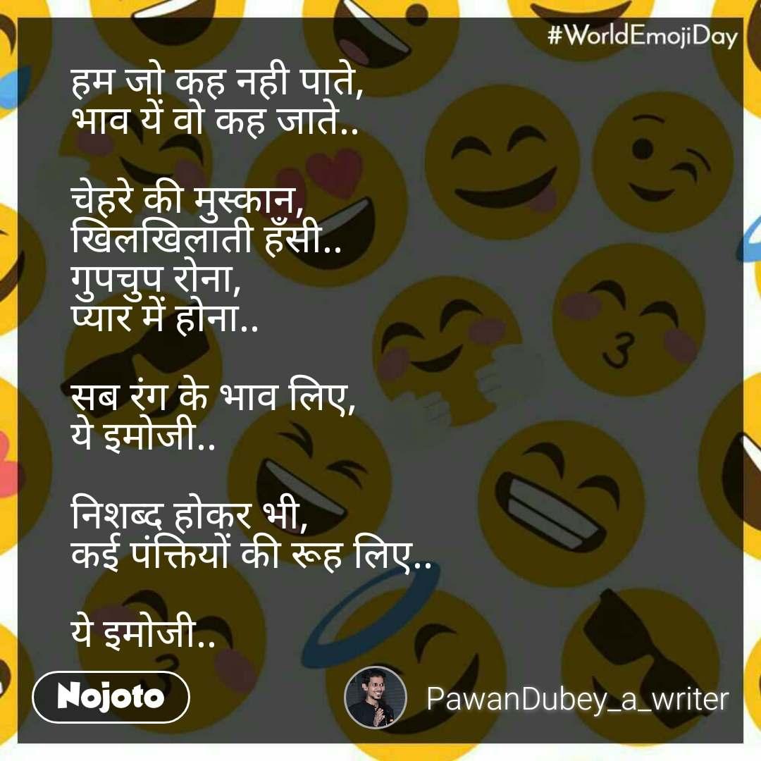 World Emoji Day हम जो कह नही पाते, भाव यें वो कह जाते..  चेहरे की मुस्कान, खिलखिलाती हँसी.. गुपचुप रोना, प्यार में होना..  सब रंग के भाव लिए, ये इमोजी..  निशब्द होकर भी,  कई पंक्तियों की रूह लिए..  ये इमोजी..