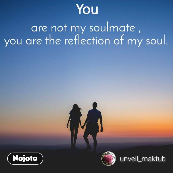 are not my soulmate , you are the reflection of my soul.