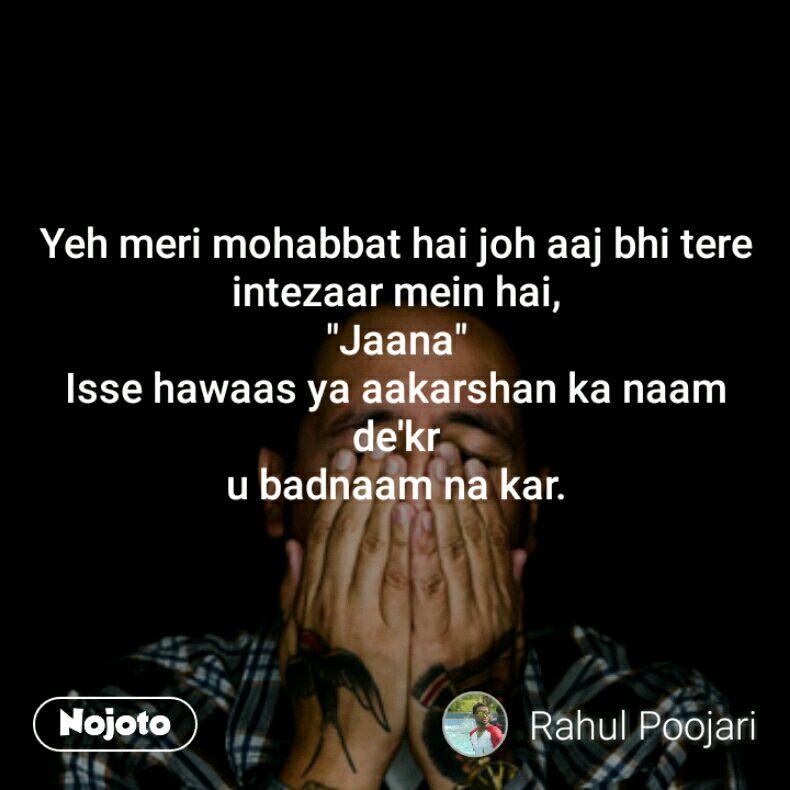 "Yeh meri mohabbat hai joh aaj bhi tere intezaar mein hai, ""Jaana"" Isse hawaas ya aakarshan ka naam de'kr u badnaam na kar."