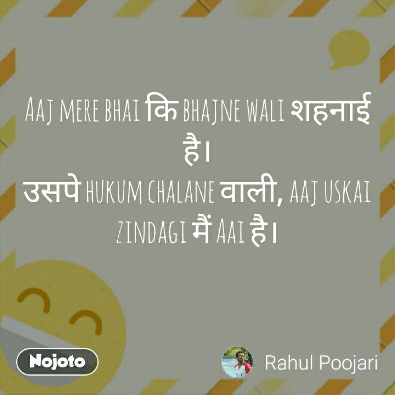 Aaj mere bhai कि bhajne wali शहनाई है। उसपे hukum chalane वाली, aaj uskai zindagi मैं Aai है।