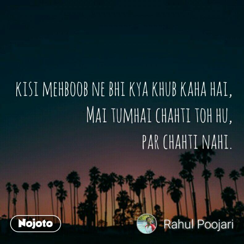 kisi mehboob ne bhi kya khub kaha hai, Mai tumhai chahti toh hu, par chahti nahi.