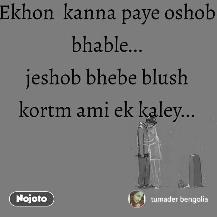 Ekhon  kanna paye oshob bhable... jeshob bhebe blush   kortm ami ek kaley...