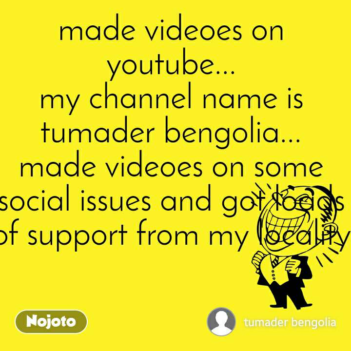 made videoes on youtube... my channel name is tumader bengolia... made videoes on some social issues and got loads of support from my locality