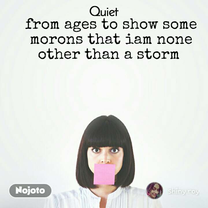 Quiet from ages to show some morons that iam none other than a storm