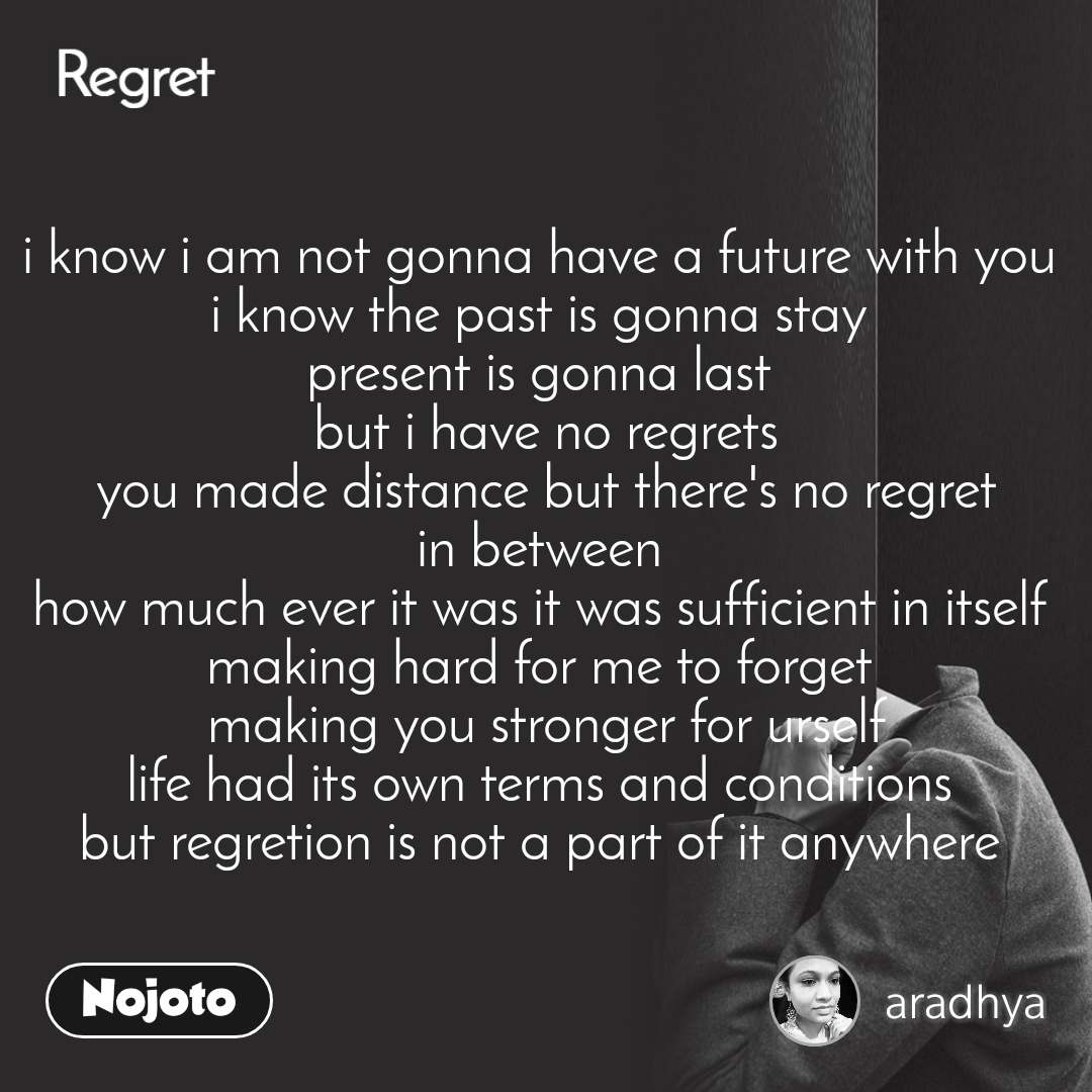 Regret i know i am not gonna have a future with you  i know the past is gonna stay  present is gonna last  but i have no regrets you made distance but there's no regret in between  how much ever it was it was sufficient in itself  making hard for me to forget  making you stronger for urself life had its own terms and conditions  but regretion is not a part of it anywhere