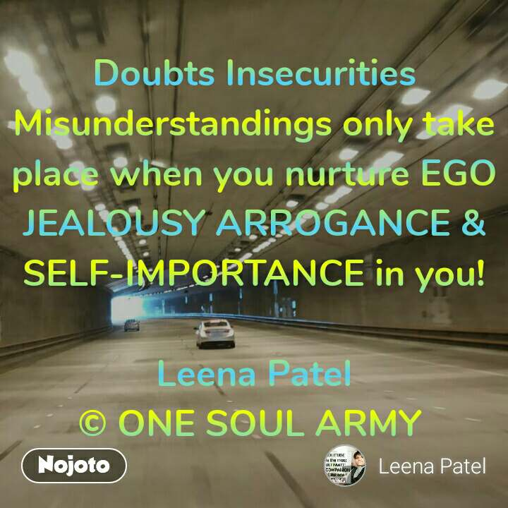 Doubts Insecurities Misunderstandings only take place when you nurture EGO JEALOUSY ARROGANCE &  SELF-IMPORTANCE in you!  Leena Patel © ONE SOUL ARMY