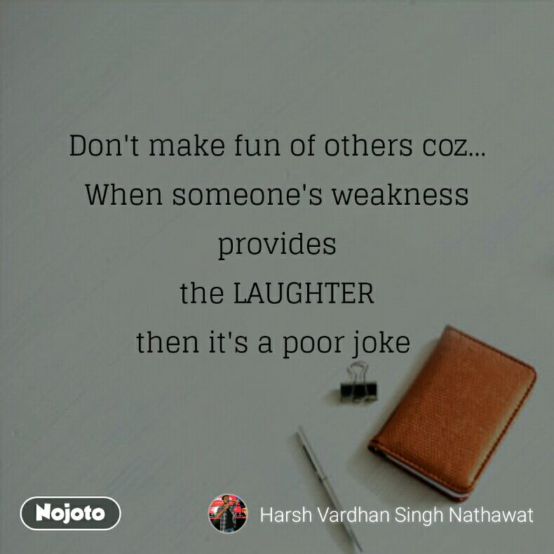 Dont Make Fun Of Others Coz When Someones Weakness Provides T