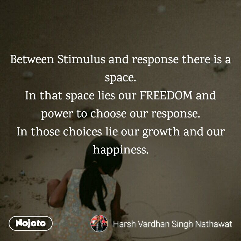 Between Stimulus and response there is a space. In that space lies our FREEDOM and power to choose our response. In those choices lie our growth and our happiness.