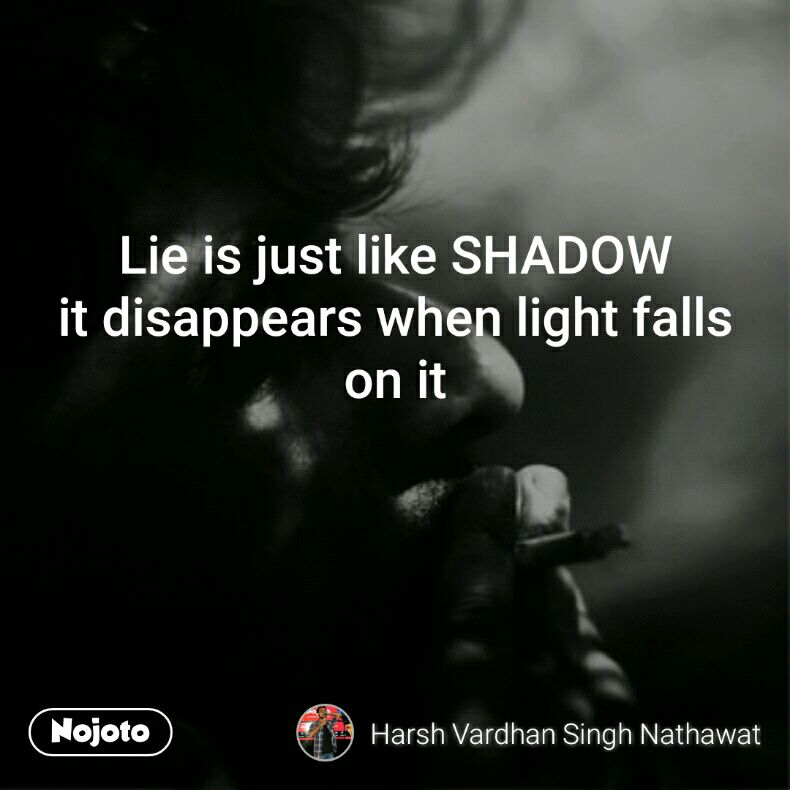 Lie is just like SHADOW it disappears when light falls on it
