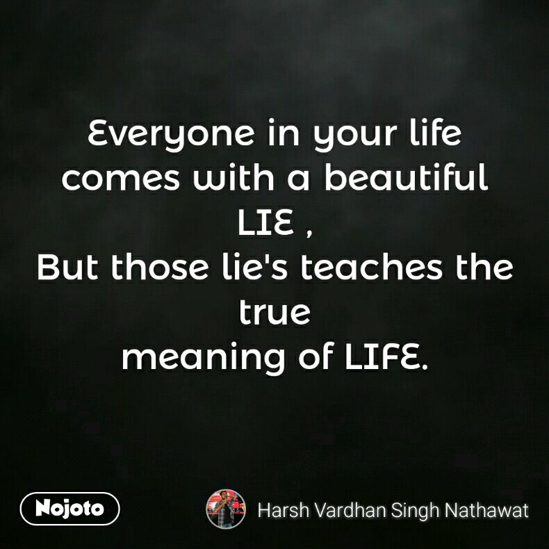 Everyone in your life comes with a beautiful LIE , But those lie's teaches the true meaning of LIFE.