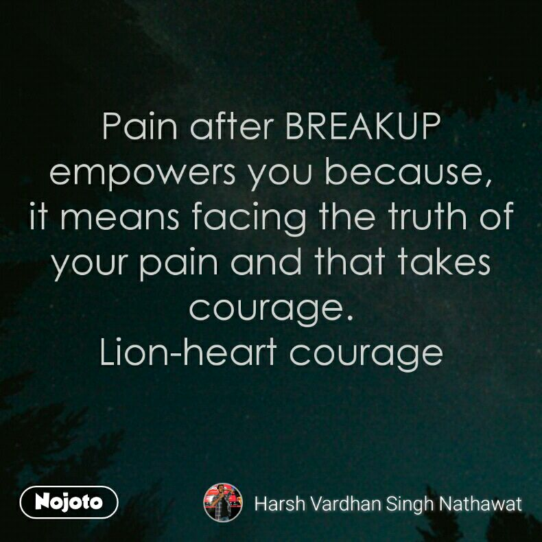 Pain after BREAKUP empowers you because, it means facing the truth of your pain and that takes courage. Lion-heart courage