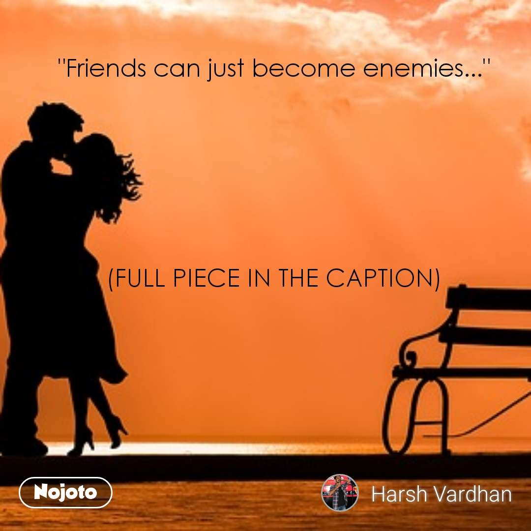 """Friends can just become enemies...""       (FULL PIECE IN THE CAPTION)"