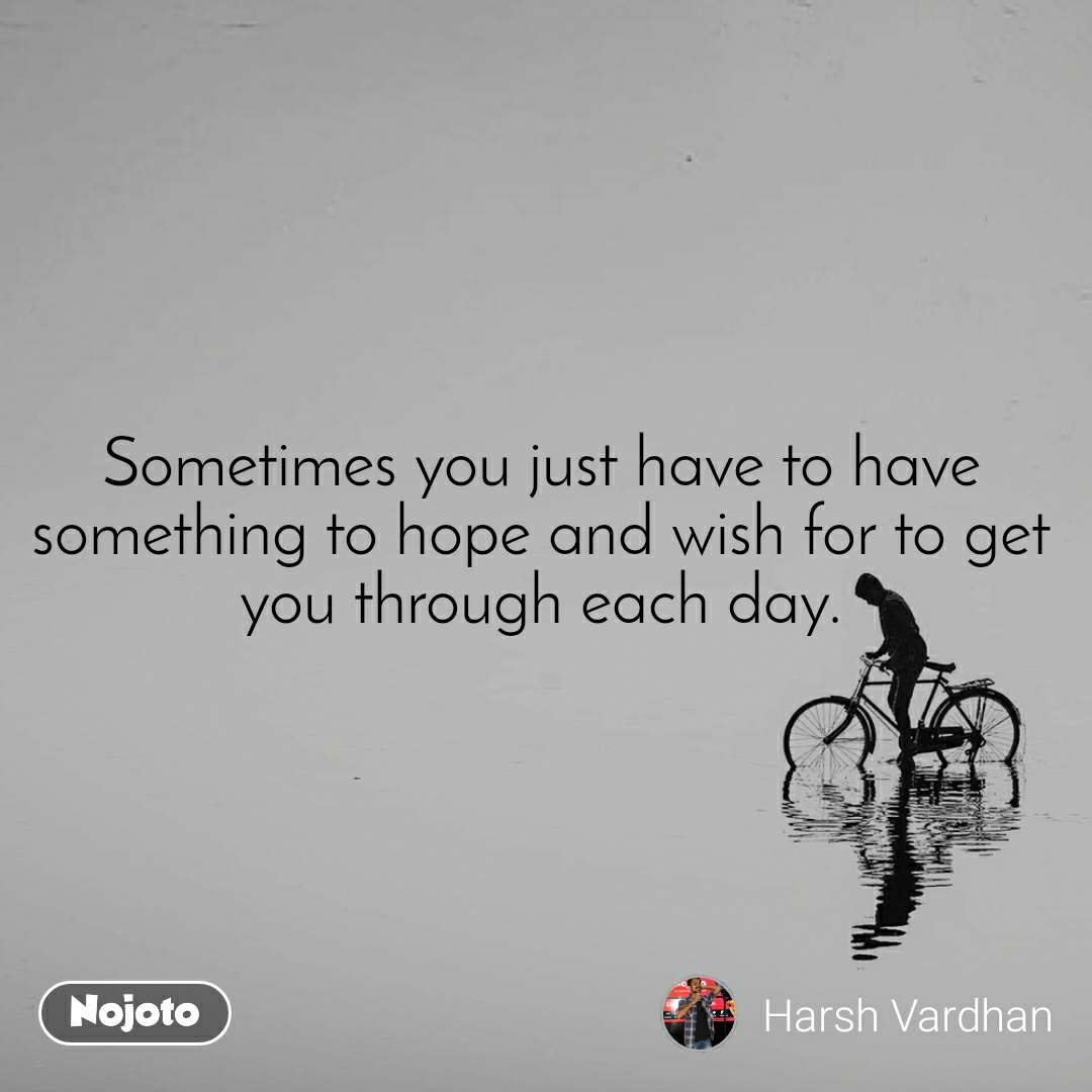 Sometimes you just have to have something to hope and wish for to get you through each day.