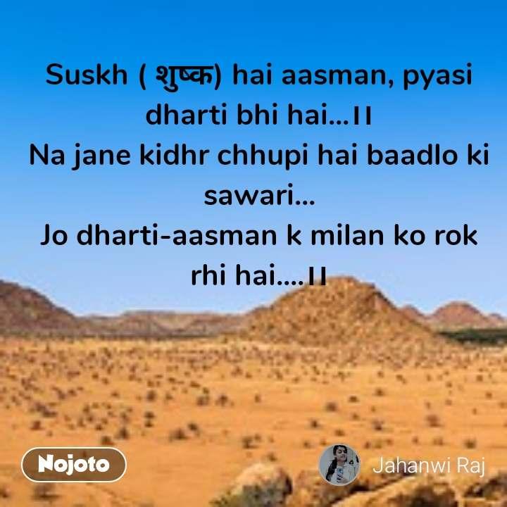 Suskh ( शुष्क) hai aasman, pyasi dharti bhi hai...।। Na jane kidhr chhupi hai baadlo ki sawari... Jo dharti-aasman k milan ko rok rhi hai....।।