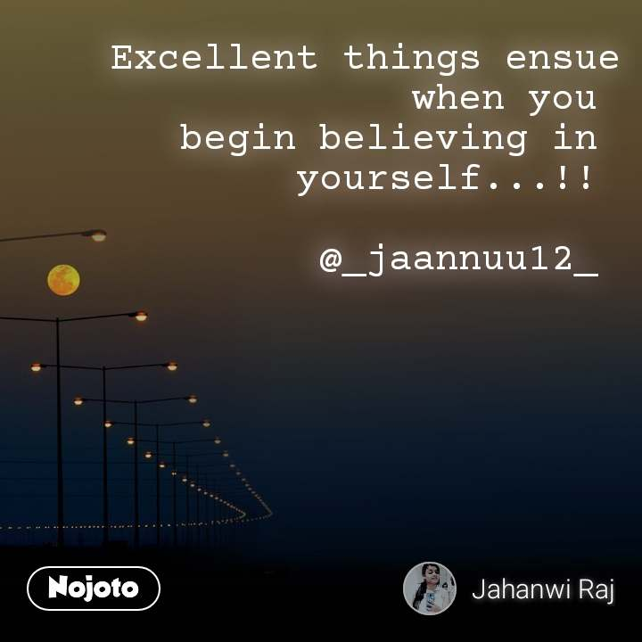 Excellent things ensue  when you  begin believing in  yourself...!!   @_jaannuu12_