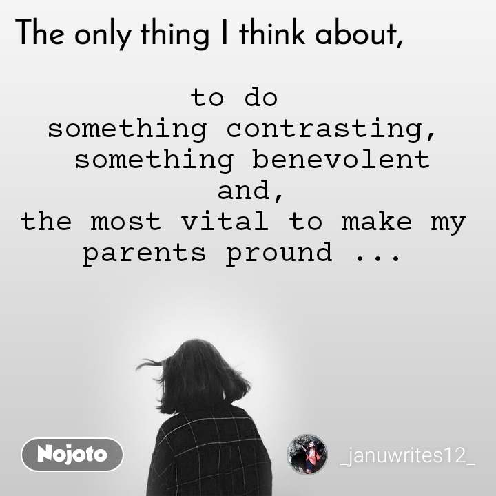 The only thing I think about to do  something contrasting,  something benevolent  and, the most vital to make my parents pround ...