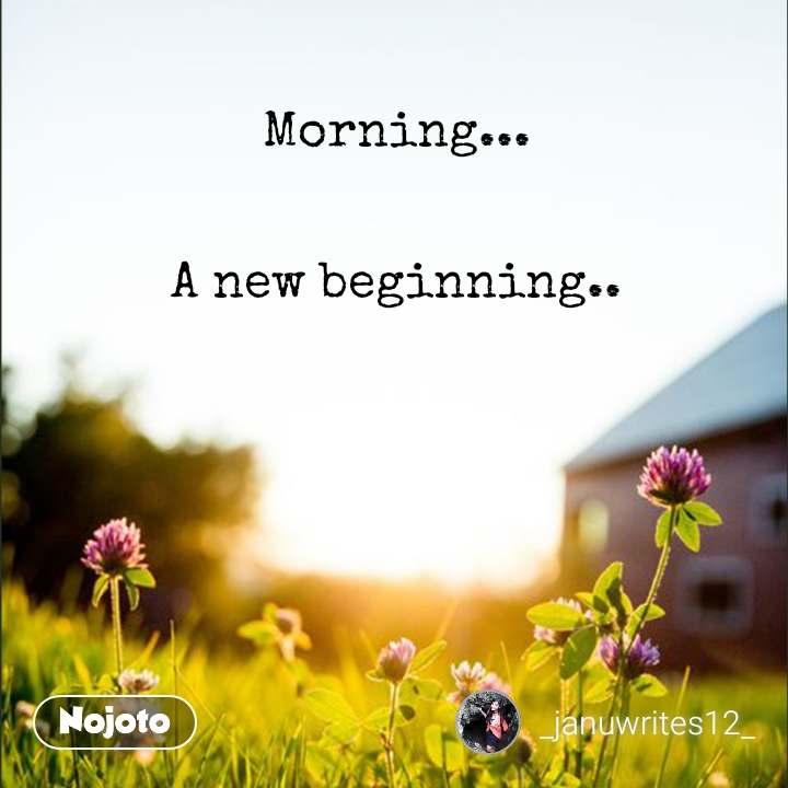 Morning...   A new beginning..