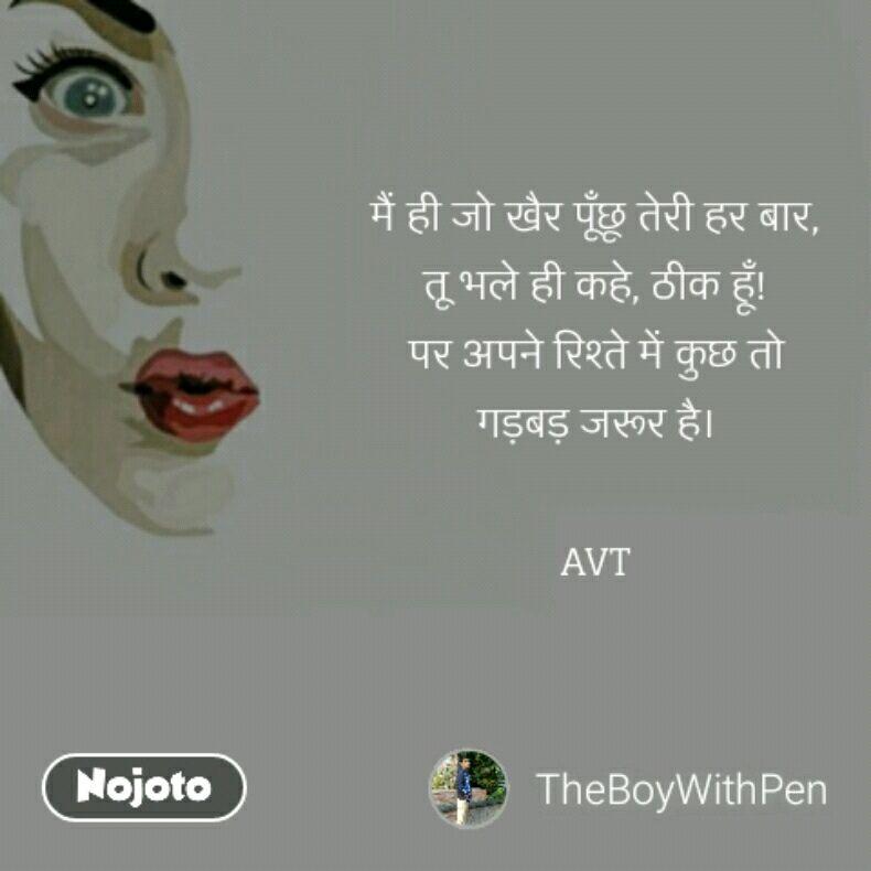 मैं ही जो खैर पूँछू तेरी हर बार, तू भले ही कहे, ठीक हूँ! पर अपने रिश्ते में कुछ तो गड़बड़ जरूर है।  AVT