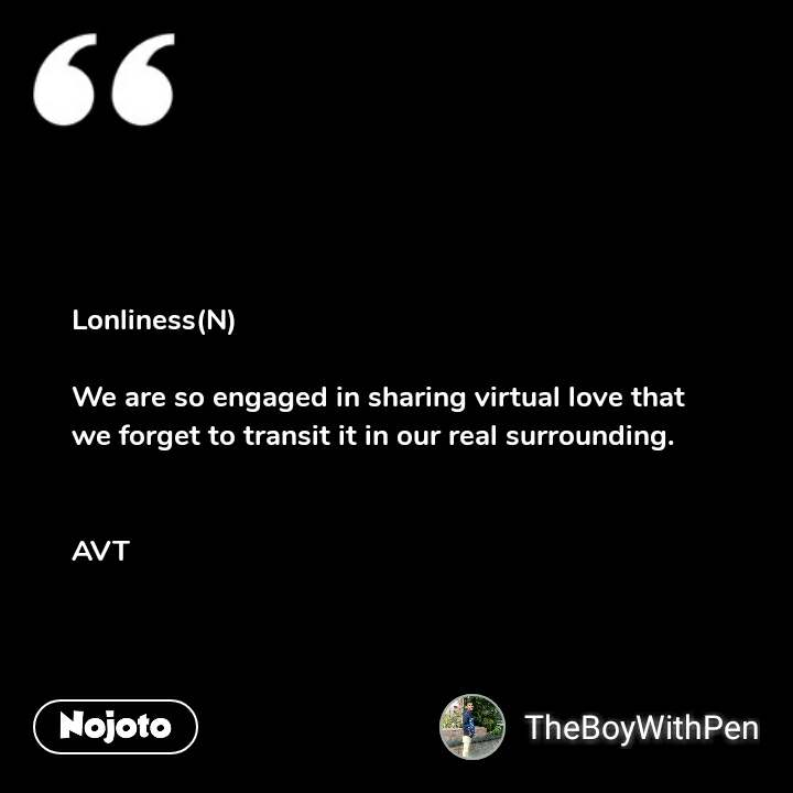 Lonliness(N)  We are so engaged in sharing virtual love that we forget to transit it in our real surrounding.   AVT #NojotoQuote
