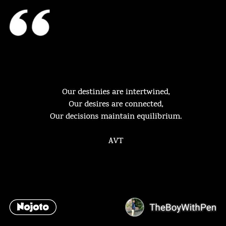 Our destinies are intertwined, Our desires are connected, Our decisions maintain equilibrium.  AVT #NojotoQuote