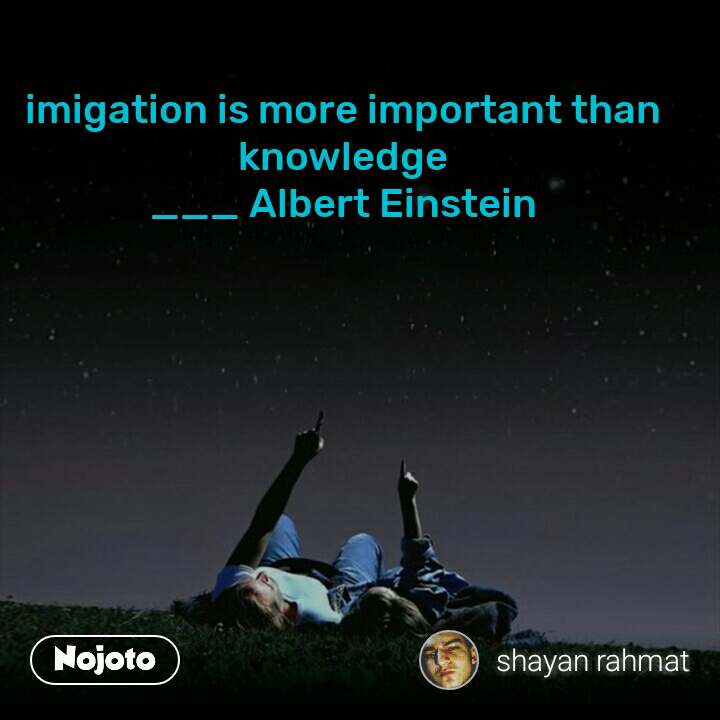 imigation is more important than knowledge ___ Albert Einstein
