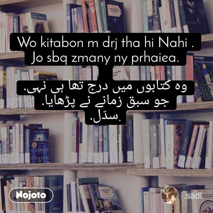 Wo kitabon m drj tha hi Nahi . Jo sbq zmany ny prhaiea.  وہ کتابوں میں درج تھا ہی نہی. جو سبق زمانے نے پڑھایا. .سدّل.