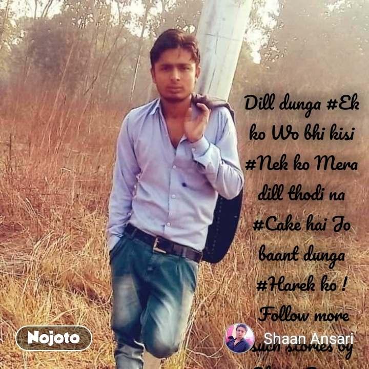 Dill dunga #Ek ko Wo bhi kisi #Nek ko Mera dill thodi na #Cake hai Jo baant dunga #Harek ko !  Follow more such stories by Shaan Ansari