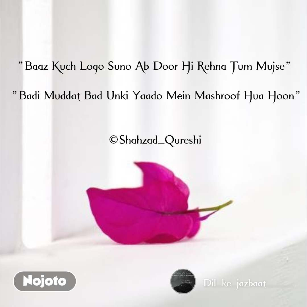 """If """"Baaz Kuch Logo Suno Ab Door Hi Rehna Tum Mujse""""   """"Badi Muddat Bad Unki Yaado Mein Mashroof Hua Hoon""""   ©Shahzad_Qureshi"""