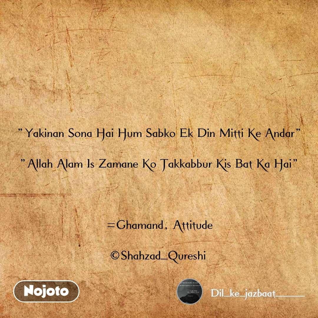 """""""Yakinan Sona Hai Hum Sabko Ek Din Mitti Ke Andar""""  """"Allah Alam Is Zamane Ko Takkabbur Kis Bat Ka Hai""""    =Ghamand, Attitude  ©Shahzad_Qureshi"""