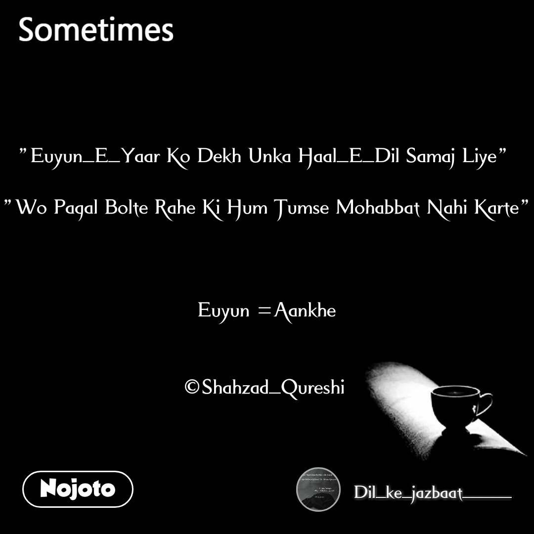 """Sometimes """"Euyun_E_Yaar Ko Dekh Unka Haal_E_Dil Samaj Liye""""   """"Wo Pagal Bolte Rahe Ki Hum Tumse Mohabbat Nahi Karte""""    Euyun =Aankhe   ©Shahzad_Qureshi"""