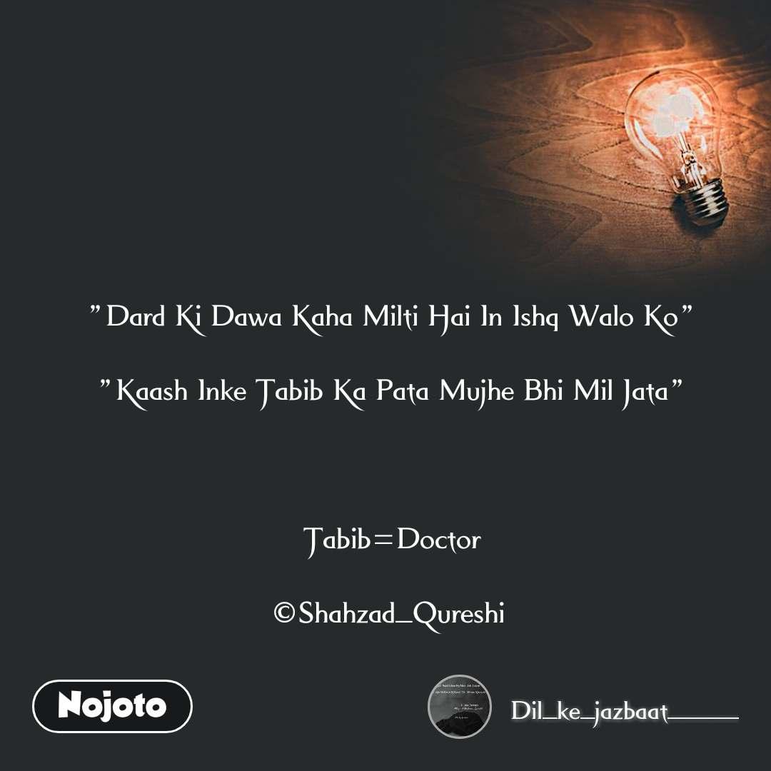 """""""Dard Ki Dawa Kaha Milti Hai In Ishq Walo Ko""""  """"Kaash Inke Tabib Ka Pata Mujhe Bhi Mil Jata""""    Tabib=Doctor  ©Shahzad_Qureshi"""