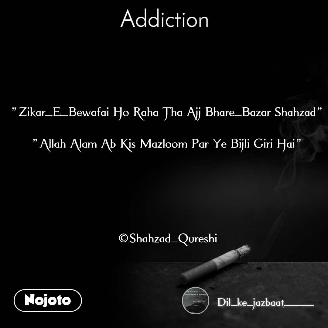 """Addiction """"Zikar_E_Bewafai Ho Raha Tha Ajj Bhare_Bazar Shahzad""""   """"Allah Alam Ab Kis Mazloom Par Ye Bijli Giri Hai""""       ©Shahzad_Qureshi"""