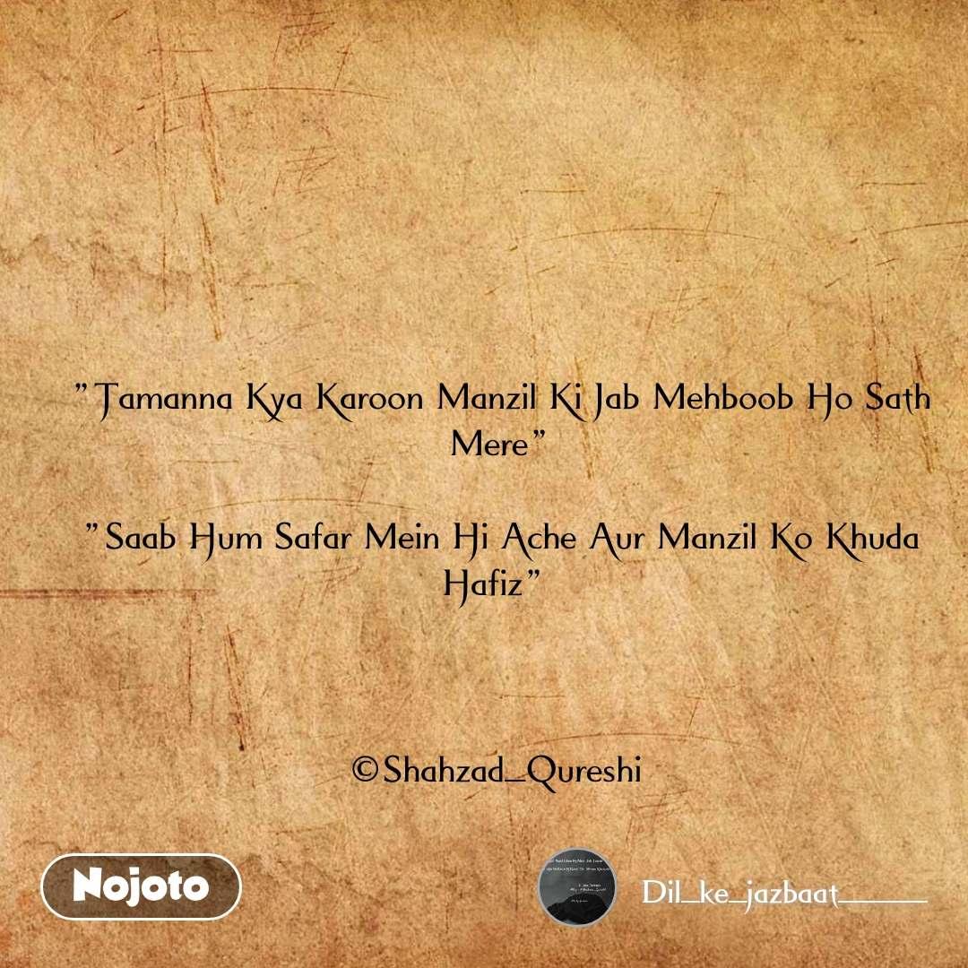 """""""Tamanna Kya Karoon Manzil Ki Jab Mehboob Ho Sath Mere""""  """"Saab Hum Safar Mein Hi Ache Aur Manzil Ko Khuda Hafiz""""     ©Shahzad_Qureshi"""