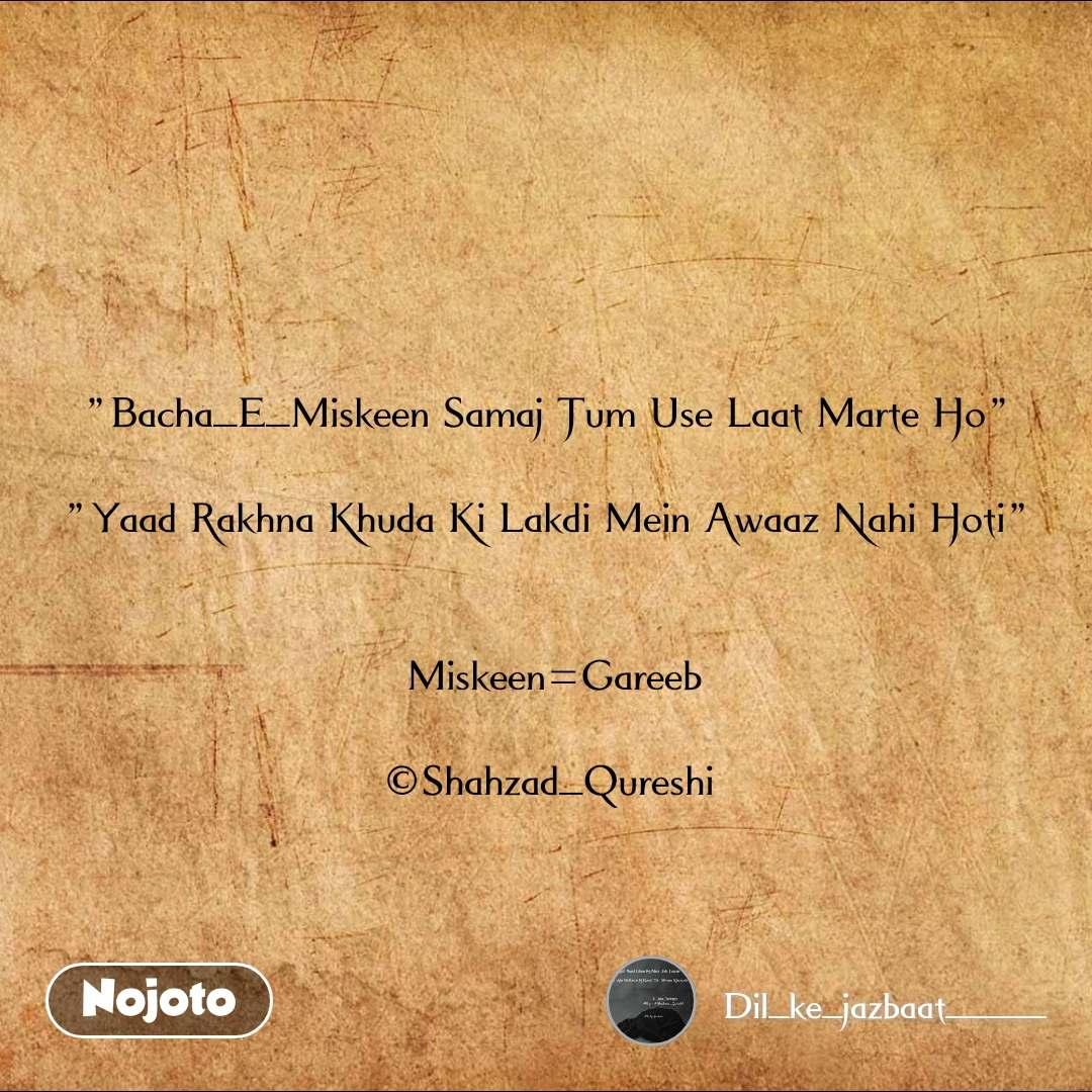 """Love """"Bacha_E_Miskeen Samaj Tum Use Laat Marte Ho""""   """"Yaad Rakhna Khuda Ki Lakdi Mein Awaaz Nahi Hoti""""    Miskeen=Gareeb  ©Shahzad_Qureshi"""