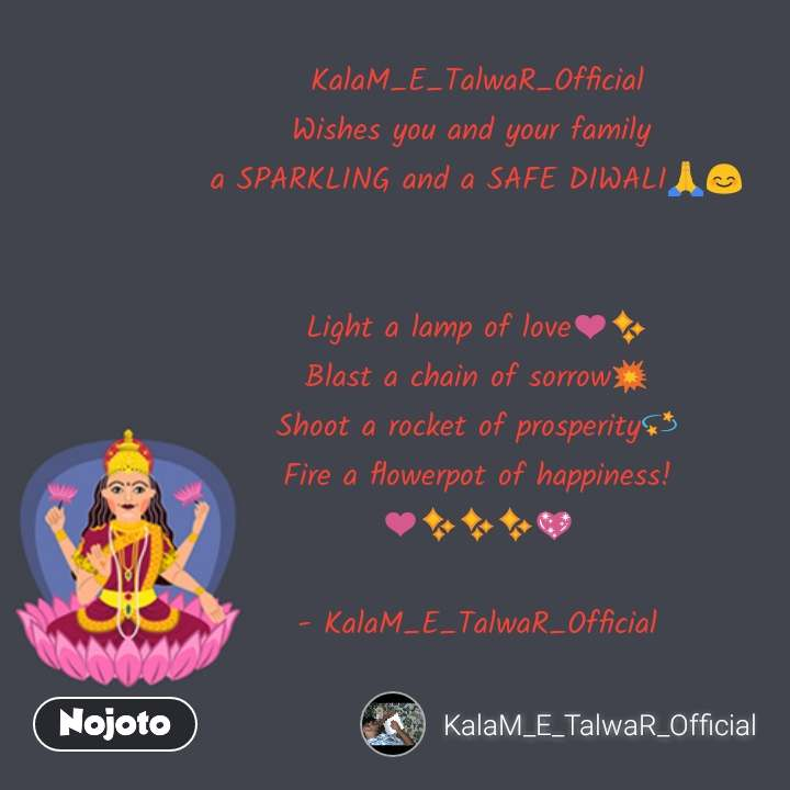 KalaM_E_TalwaR_Official Wishes you and your family  a SPARKLING and a SAFE DIWALIЁЯЩПЁЯШК   Light a lamp of loveтЭдтЬи Blast a chain of sorrowЁЯТе Shoot a rocket of prosperityЁЯТл Fire a flowerpot of happiness! тЭдтЬитЬитЬиЁЯТЦ  - KalaM_E_TalwaR_Official