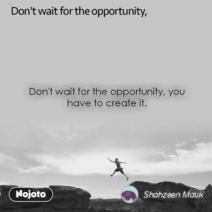 Don't wait for the opportunity, Don't wait for the opportunity, you have to create it.