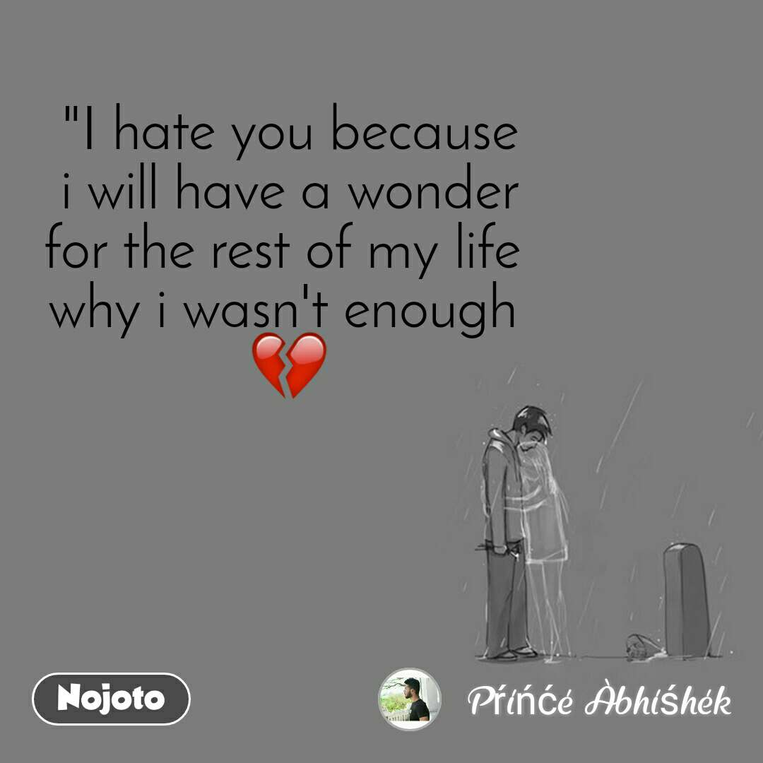 """""""I hate you because i will have a wonder for the rest of my life  why i wasn't enough  💔"""