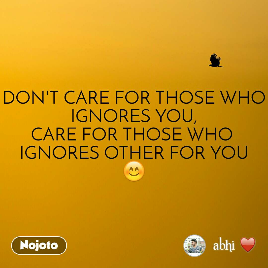 DON'T CARE FOR THOSE WHO IGNORES YOU, CARE FOR THOSE WHO  IGNORES OTHER FOR YOU 😊