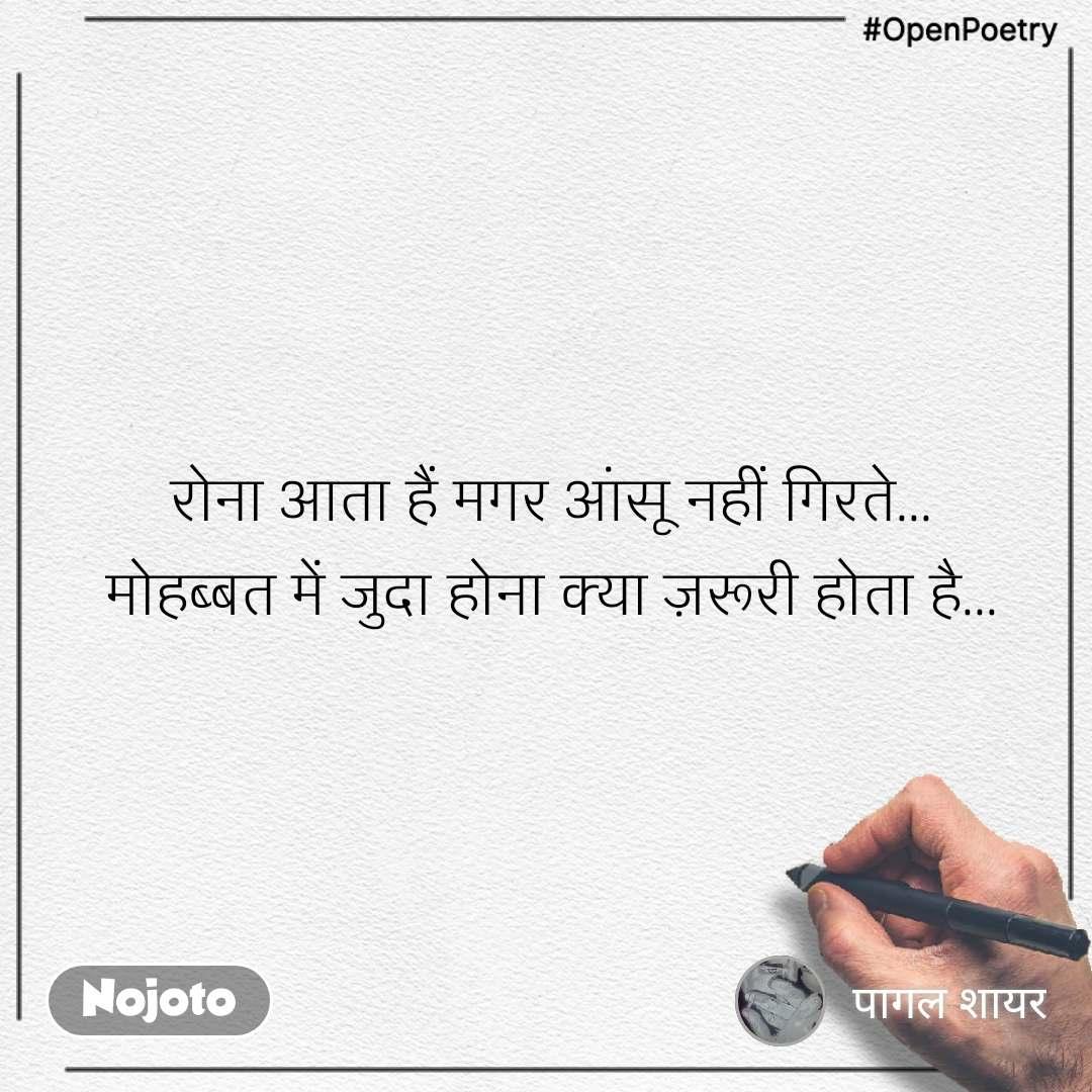 #OpenPoetry रोना आता हैं मगर आंसू नहीं गिरते... मोहब्बत में जुदा होना क्या ज़रूरी होता है...