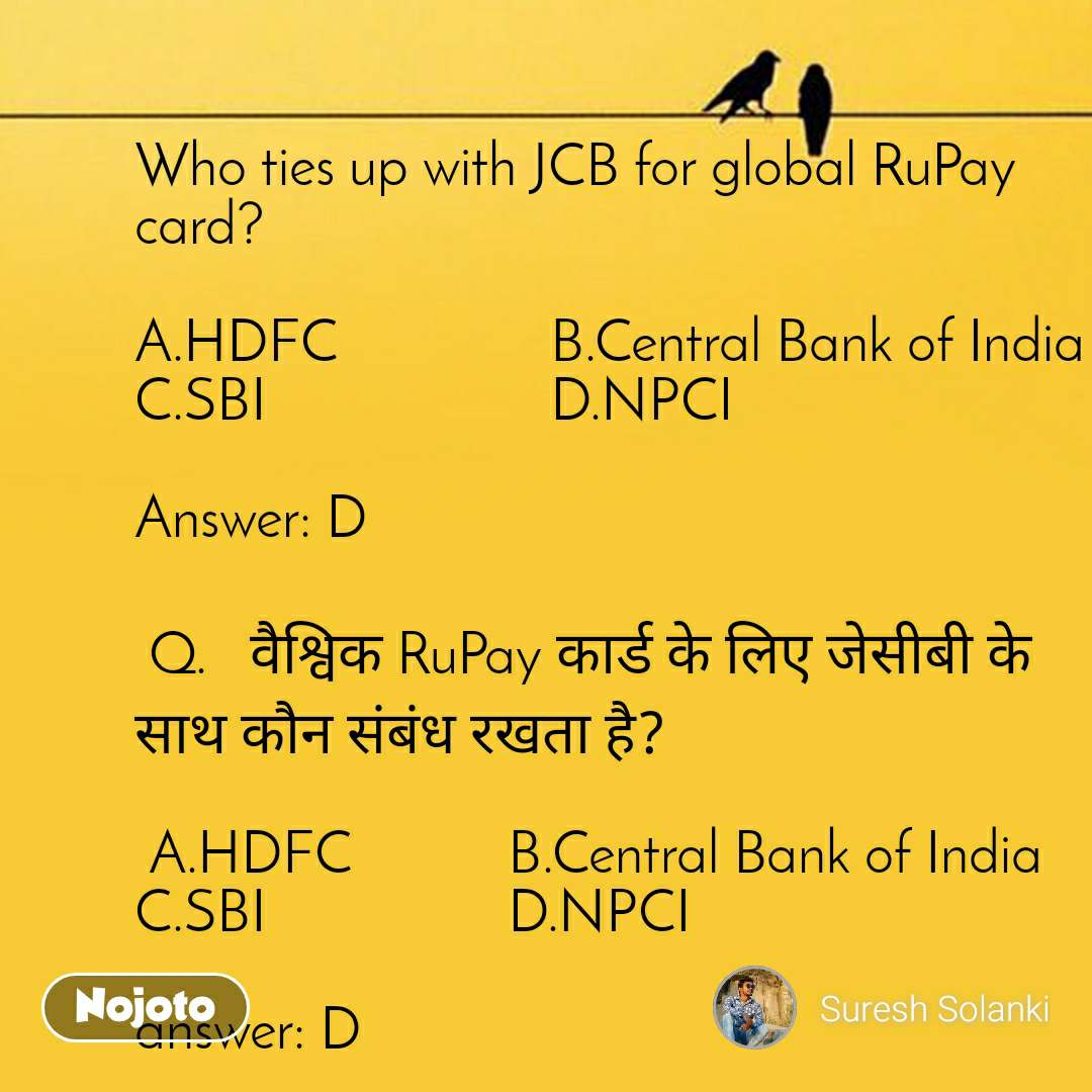 Who ties up with JCB for global RuPay card?  A.HDFC               B.Central Bank of India   C.SBI                    D.NPCI  Answer: D   Q.   वैश्विक RuPay कार्ड के लिए जेसीबी के साथ कौन संबंध रखता है?   A.HDFC           B.Central Bank of India   C.SBI                 D.NPCI  answer: D