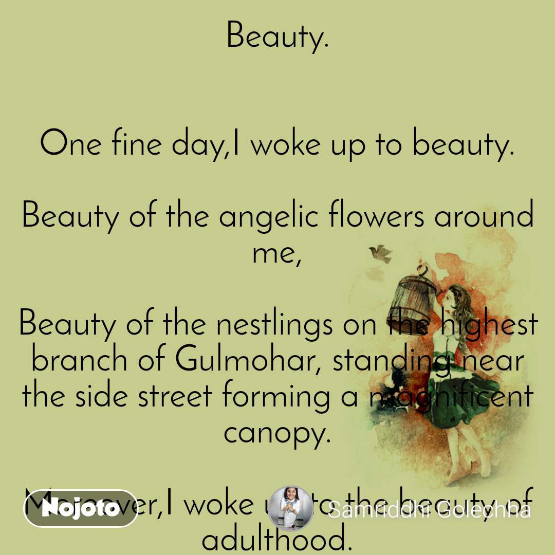 Beauty.   One fine day,I woke up to beauty.  Beauty of the angelic flowers around me,  Beauty of the nestlings on the highest branch of Gulmohar, standing near the side street forming a magnificent canopy.  Moreover,I woke up to the beauty of adulthood.  And since that fine day,when I started dreading on he path of womanhood,I learnt the different meanings of beauty.   Beauty started changing it's meaning accordingly in my life,  I started caring more about the opinions of other's,keeping the voice of my heart shut tight.  Slowly I realized,  'Beauty wasn't just about our face'.  Our skin colour,bosom,hair and haunches too were in this race.  Now I was getting confused between the things to be done and not done.  Because recently the girl next door was teased for being over sized;  And Amaira's boyfriend broke up complaining,that her snake hipped body was such a sight of plight.  I was trying to analyze and understand such societal discrimination.  To answer all the wierd questions with my limited knowledge and reason.  When suddenly,I saw my mom change too, applying all kinds of beauty products on my face that she could brew.  She too was trying to define beauty again,I guess   Attempting to make me much more beautiful than the creator himself could ever, create and bless.  To meet up to the expected beauty standards of the society,I had almost stopped feeling how it felt to be free.  I applied all the lipsticks and mascaras to prove my beauty,but it never failed to make me feel wee.  Some couldn't accept my bold nail-paints,the others disapproved of my semi pixie-hair cut;  Most of them stared finding faults in my upbringing, setting me as a perfect example of over sufficient guts.   And on one fine night, when I had almost reached towards the end of my journey of being a woman,  I decided to make a new definition of the word 'Beauty', precisely for me.  Because I had realized no matter what i did for an eyeful acceptance, I'll always be lesser than what they want me to be.  For I've known,grace, elegance and grandeur isn't all that I need to posses.  Simplicity, intelligibility and modesty have their own ways to surpass the rest.  It was a beautiful journey all together,of finding beauty and fools in unision;And towards the end I know,days are beautiful but nights, they furthermore help us comprehend.  By breaking all the strangulating shackles of the society to make myself feel less worthy, I've finally found my beauty for me.  I've finally become the woman I wanted to be.