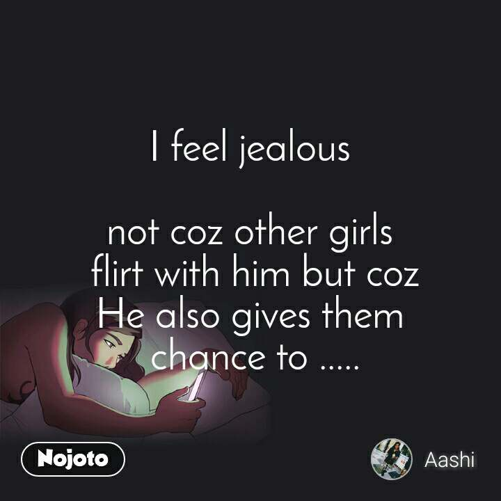 I feel jealous  not coz other girls  flirt with him but coz He also gives them  chance to .....