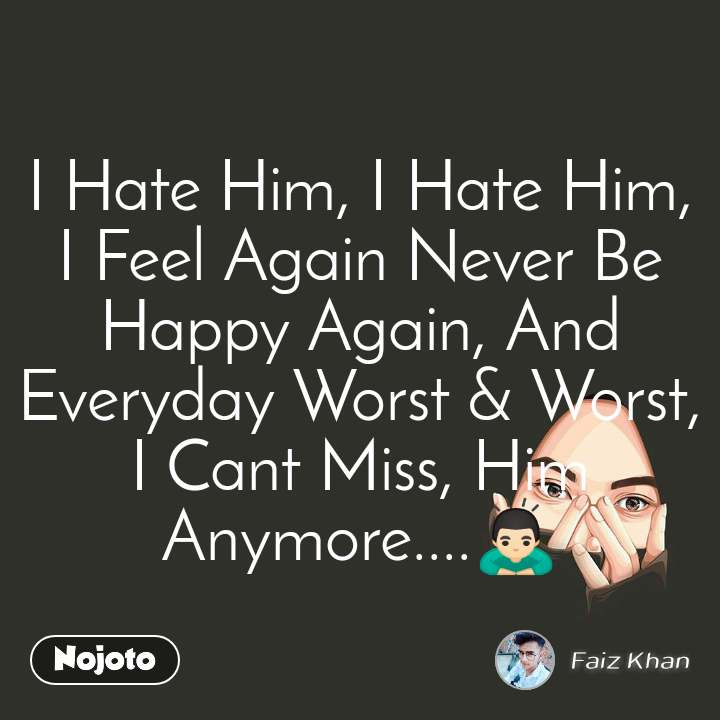 I Hate Him, I Hate Him, I Feel Again Never Be Happy Again, And Everyday Worst & Worst, I Cant Miss, Him Anymore....🙇🏻