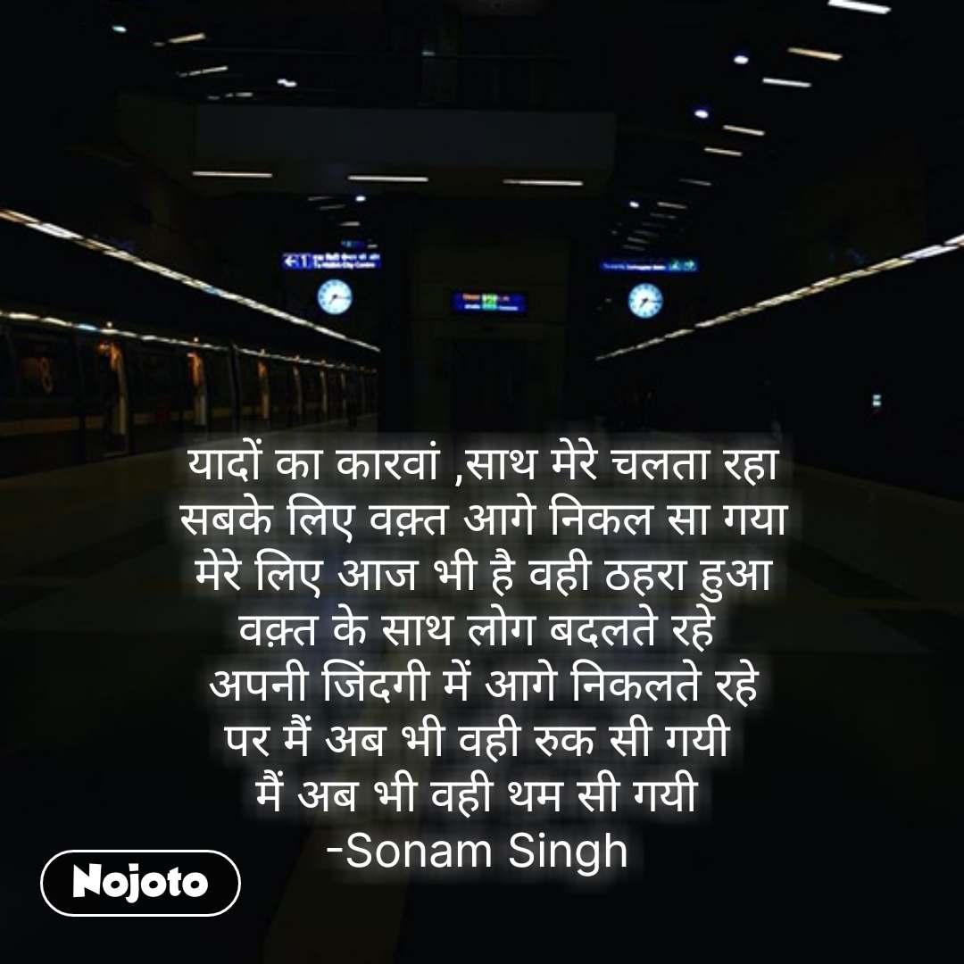 यादों का कारवां ,साथ मेरे चलता रहा सबके लिए वक़्त आगे निकल सा गया मेरे लिए आज भी है वही ठहरा हुआ वक़्त के साथ लोग बदलते रहे  अपनी जिंदगी में आगे निकलते रहे पर मैं अब भी वही रुक सी गयी  मैं अब भी वही थम सी गयी  -Sonam Singh  #NojotoQuote