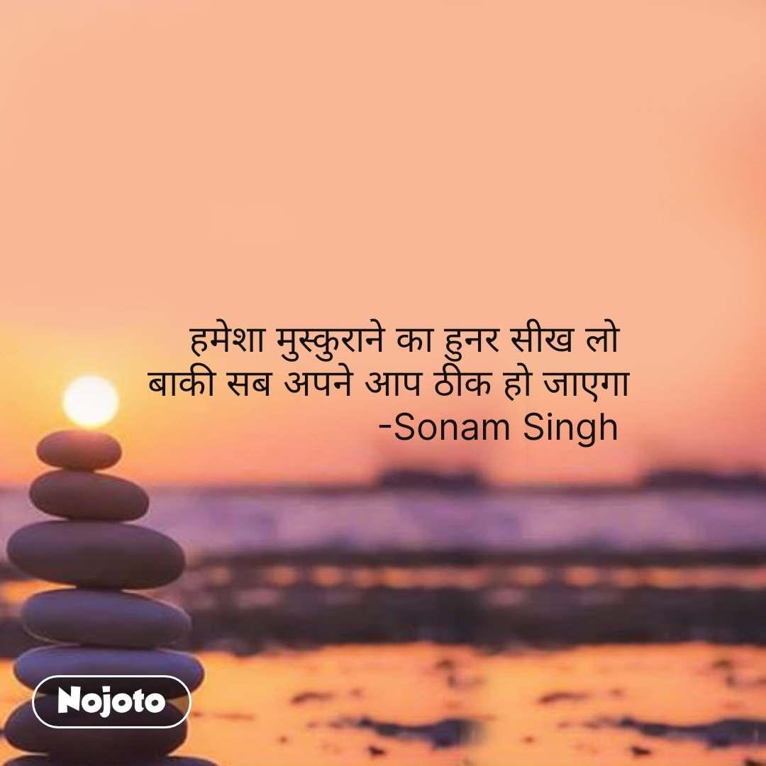 हमेशा मुस्कुराने का हुनर सीख लो  बाकी सब अपने आप ठीक हो जाएगा -Sonam Singh  #NojotoQuote